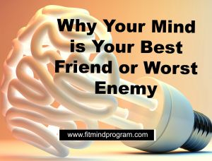 Why Your Mind is Your Best Friend or Worst Enemy